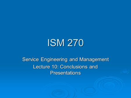 ISM 270 Service Engineering and Management Lecture 10: Conclusions and Presentations.
