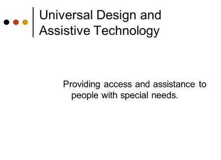Universal Design and Assistive Technology Providing access and assistance to people with special needs.