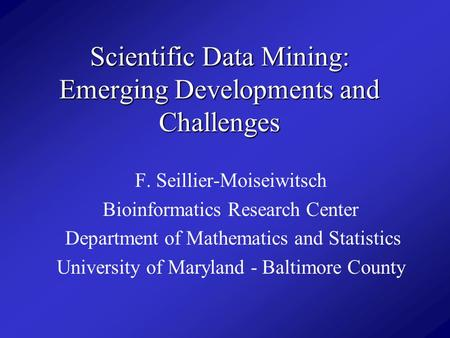 Scientific Data Mining: Emerging Developments and Challenges F. Seillier-Moiseiwitsch Bioinformatics Research Center Department of Mathematics and Statistics.