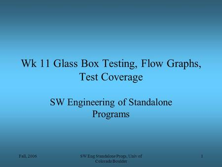 Fall, 2006SW Eng Standalone Progs, Univ of Colorado Boulder 1 Wk 11 Glass Box Testing, Flow Graphs, Test Coverage SW Engineering of Standalone Programs.