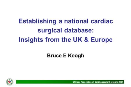 Chinese Association of Cardiovascular Surgeons 2007 Establishing a national cardiac surgical database: Insights from the UK & Europe Bruce E Keogh.