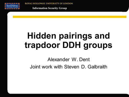 Hidden pairings and trapdoor DDH groups Alexander W. Dent Joint work with Steven D. Galbraith.