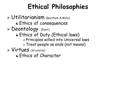 Ethical Philosophies  Utilitarianism (Bentham & Mills) [ Ethics of consequences  Deontology (Kant) [ Ethics of Duty (Ethical laws)  Principles willed.