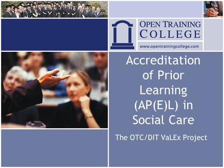 Accreditation of Prior Learning (AP(E)L) in Social Care The OTC/DIT VaLEx Project.