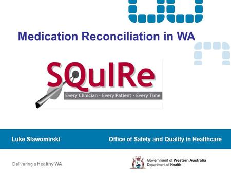 Medication Reconciliation in WA Luke Slawomirski Office of Safety and Quality in Healthcare Delivering a Healthy WA.