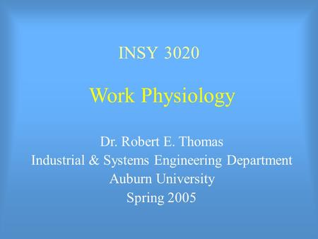 INSY 3020 Work Physiology Dr. Robert E. Thomas Industrial & Systems Engineering Department Auburn University Spring 2005.