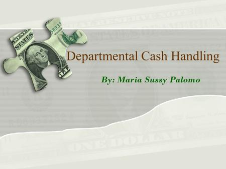 Departmental Cash Handling By: Maria Sussy Palomo.