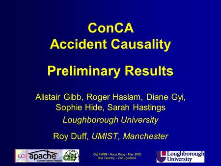 CIB W099 - Hong Kong - May 2002 One Country - Two Systems ConCA Accident Causality Preliminary Results Alistair Gibb, Roger Haslam, Diane Gyi, Sophie Hide,