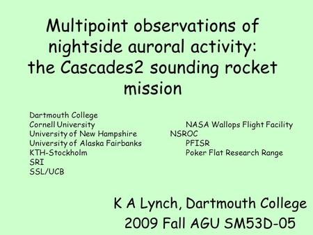 Multipoint observations of nightside auroral activity: the Cascades2 sounding rocket mission K A Lynch, Dartmouth College 2009 Fall AGU SM53D-05 Dartmouth.
