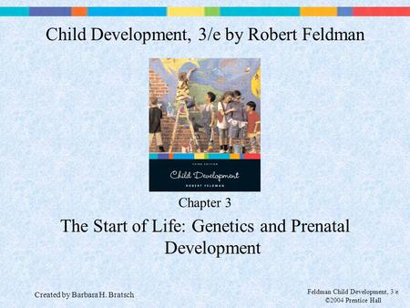 Feldman Child Development, 3/e ©2004 Prentice Hall Chapter 3 The Start of Life: Genetics and Prenatal Development Child Development, 3/e by Robert Feldman.