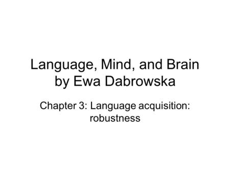 Language, Mind, and Brain by Ewa Dabrowska Chapter 3: Language acquisition: robustness.