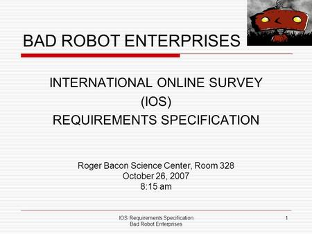IOS Requirements Specification Bad Robot Enterprises 1 BAD ROBOT ENTERPRISES INTERNATIONAL ONLINE SURVEY (IOS) REQUIREMENTS SPECIFICATION Roger Bacon Science.