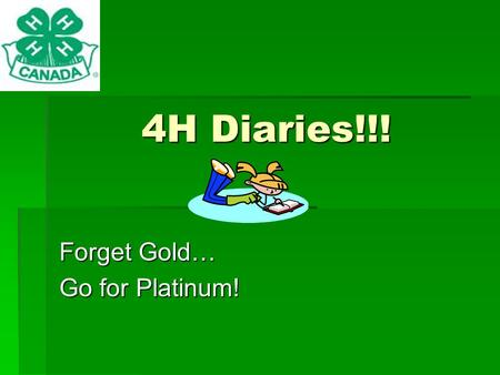 4H Diaries!!! Forget Gold… Go for Platinum!. Table of Contents  How to Obtain Diary Points  Where Your Diaries can take you  Resumes  Selections 