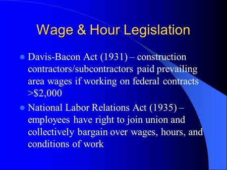 Wage & Hour Legislation Davis-Bacon Act (1931) – construction contractors/subcontractors paid prevailing area wages if working on federal contracts >$2,000.