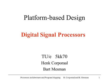 Processor Architectures and Program Mapping H. Corporaal and B. Mesman1 Platform-based Design TU/e 5kk70 Henk Corporaal Bart Mesman Digital Signal Processors.