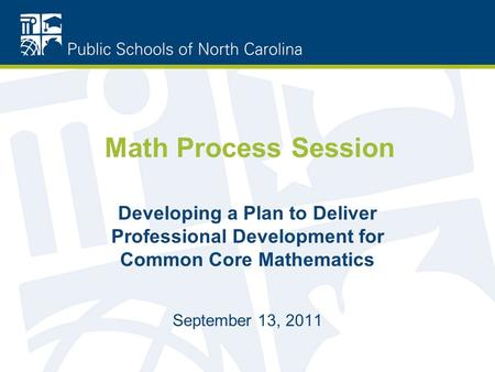 Math Process Session Developing a Plan to Deliver Professional Development for Common Core Mathematics September 13, 2011.