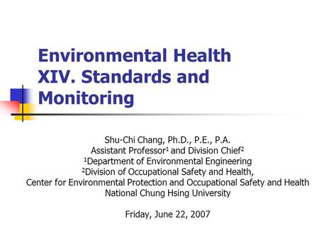 Environmental Health XIV. Standards and Monitoring Shu-Chi Chang, Ph.D., P.E., P.A. Assistant Professor 1 and Division Chief 2 1 Department of Environmental.