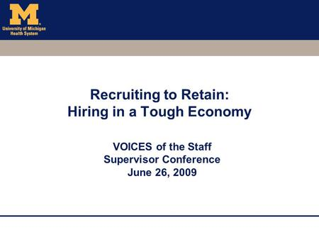 Recruiting to Retain: Hiring in a Tough Economy VOICES of the Staff Supervisor Conference June 26, 2009.