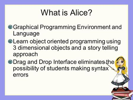 What is Alice? Graphical Programming Environment and Language Learn object oriented programming using 3 dimensional objects and a story telling approach.