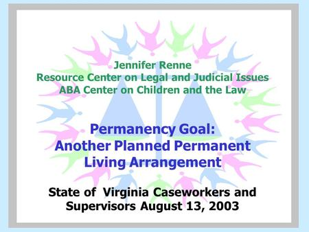 Jennifer Renne Resource Center on Legal and Judicial Issues ABA Center on Children and the Law Permanency Goal: Another Planned Permanent Living Arrangement.
