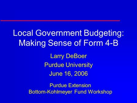 Local Government Budgeting: Making Sense of Form 4-B Larry DeBoer Purdue University June 16, 2006 Purdue Extension Bottom-Kohlmeyer Fund Workshop.