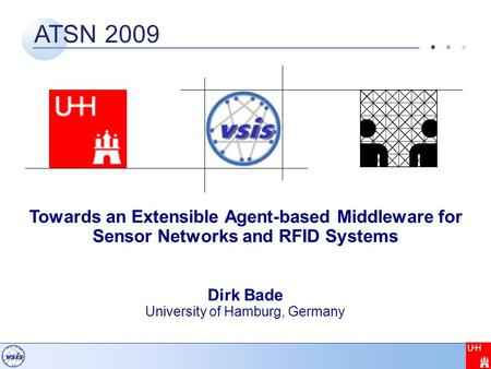 ATSN 2009 Towards an Extensible Agent-based Middleware for Sensor Networks and RFID Systems Dirk Bade University of Hamburg, Germany.