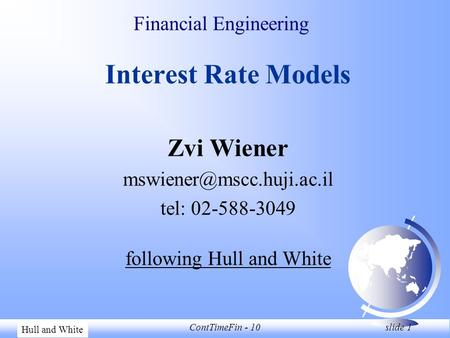 Zvi WienerContTimeFin - 10 slide 1 Financial Engineering Interest Rate Models Zvi Wiener tel: 02-588-3049 following Hull and White.