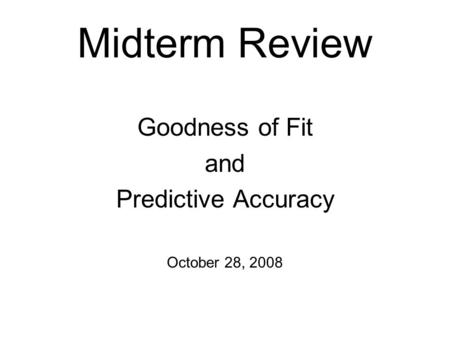 Midterm Review Goodness of Fit and Predictive Accuracy October 28, 2008.