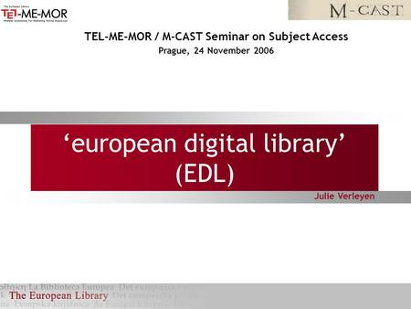 'european digital library' (EDL) Julie Verleyen TEL-ME-MOR / M-CAST Seminar on Subject Access Prague, 24 November 2006.