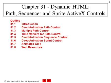  2004 Prentice Hall, Inc. All rights reserved. 1 Chapter 31 - Dynamic HTML: Path, Sequencer and Sprite ActiveX Controls Outline 31.1Introduction 31.2DirectAnimation.