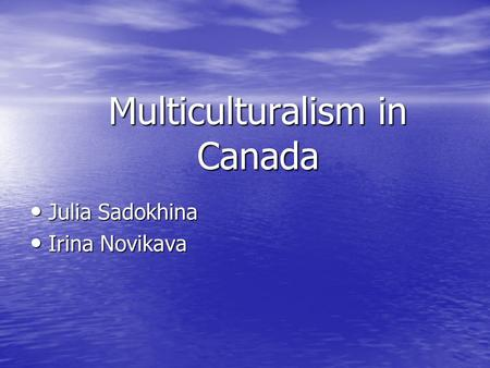 Multiculturalism <strong>in</strong> Canada Julia Sadokhina Julia Sadokhina Irina Novikava Irina Novikava.
