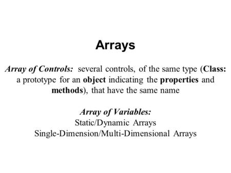 Arrays Array of Controls: several controls, of the same type (Class: a prototype for an object indicating the properties and methods), that have the same.