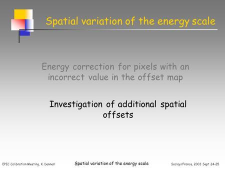 EPIC Calibration Meeting, K. Dennerl Saclay/France, 2003 Sept 24-25 Spatial variation of the energy scale Energy correction for pixels with an incorrect.