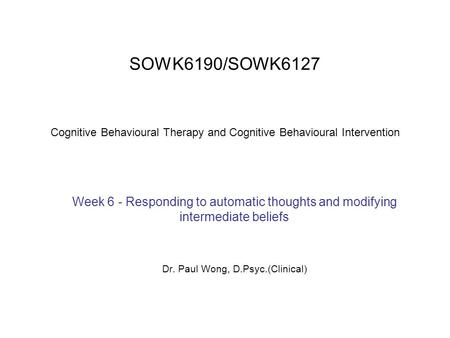 SOWK6190/SOWK6127 Cognitive Behavioural Therapy and Cognitive Behavioural Intervention Week 6 - Responding to automatic thoughts and modifying intermediate.