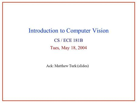 Introduction to Computer Vision CS / ECE 181B Tues, May 18, 2004 Ack: Matthew Turk (slides)