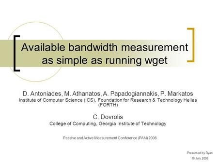 Available bandwidth measurement as simple as running wget D. Antoniades, M. Athanatos, A. Papadogiannakis, P. Markatos Institute of Computer Science (ICS),