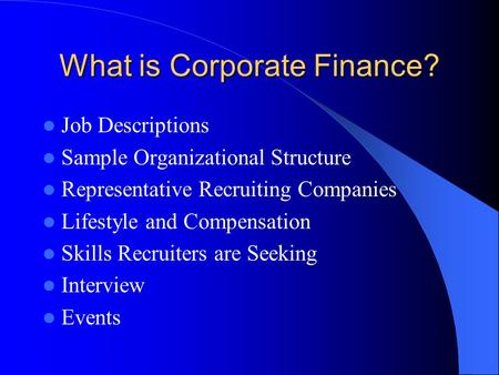 What is Corporate Finance? Job Descriptions Sample Organizational Structure Representative Recruiting Companies Lifestyle and Compensation Skills Recruiters.