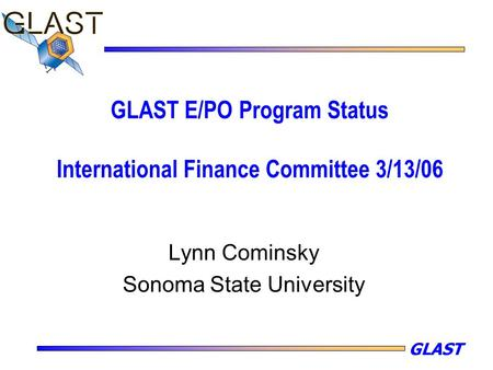 GLAST GLAST E/PO Program Status International Finance Committee 3/13/06 Lynn Cominsky Sonoma State University.