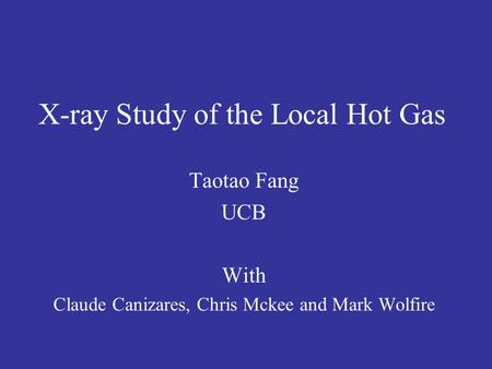 X-ray Study of the Local Hot Gas Taotao Fang UCB With Claude Canizares, Chris Mckee and Mark Wolfire.