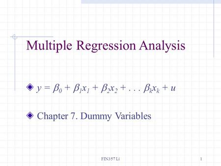 FIN357 Li1 Multiple Regression Analysis y =  0 +  1 x 1 +  2 x 2 +...  k x k + u Chapter 7. Dummy Variables.