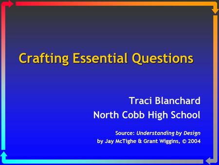 Crafting Essential Questions Traci Blanchard North Cobb High School Source: Understanding by Design by Jay McTighe & Grant Wiggins, © 2004.