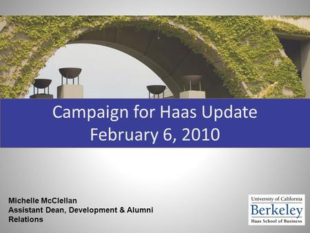 Campaign for Haas Update February 6, 2010 Michelle McClellan Assistant Dean, Development & Alumni Relations.