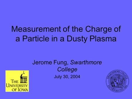 Measurement of the Charge of a Particle in a Dusty Plasma Jerome Fung, Swarthmore College July 30, 2004.