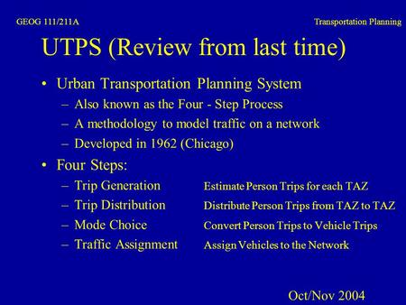 GEOG 111/211A Transportation Planning UTPS (Review from last time) Urban Transportation Planning System –Also known as the Four - Step Process –A methodology.