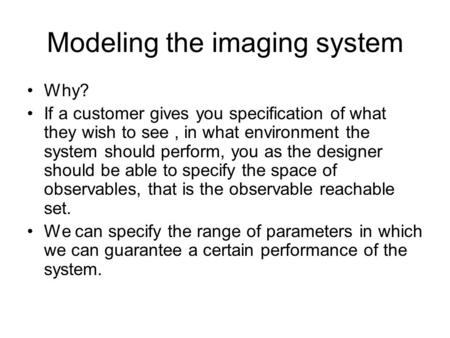 Modeling the imaging system Why? If a customer gives you specification of what they wish to see, in what environment the system should perform, you as.