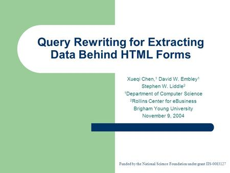 Query Rewriting for Extracting Data Behind HTML Forms Xueqi Chen, 1 David W. Embley 1 Stephen W. Liddle 2 1 Department of Computer Science 2 Rollins Center.