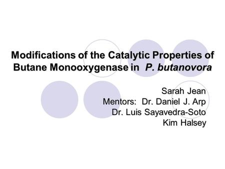 Modifications of the Catalytic Properties of Butane Monooxygenase in P. butanovora Sarah Jean Mentors: Dr. Daniel J. Arp Dr. Luis Sayavedra-Soto Kim Halsey.