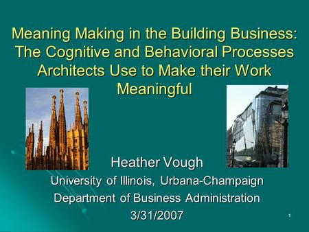 1 Meaning Making in the Building Business: The Cognitive and Behavioral Processes Architects Use to Make their Work Meaningful Heather Vough University.