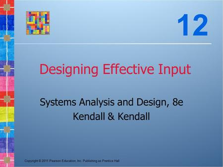 Copyright © 2011 Pearson Education, Inc. Publishing as Prentice Hall Designing Effective Input Systems Analysis and Design, 8e Kendall & Kendall 12.
