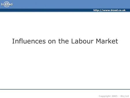 Copyright 2005 – Biz/ed Influences on the Labour Market.